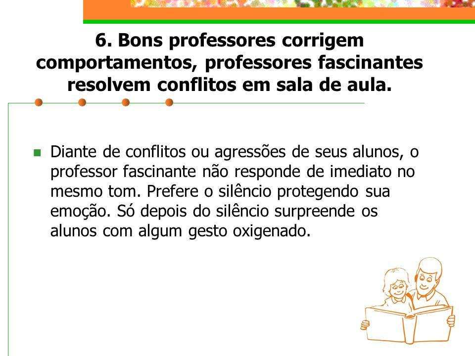 6. Bons professores corrigem comportamentos, professores fascinantes resolvem conflitos em sala de aula. Diante de conflitos ou agressões de seus alun