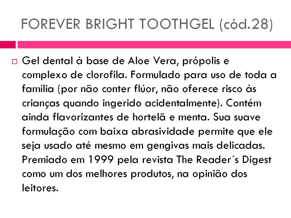 Forever Bright Toothgel Pasta de dente não abrasiva, como outras pastas. Composto de Aloe Vera, mentol, clorofila e própolis de abelha. Protege e ajud