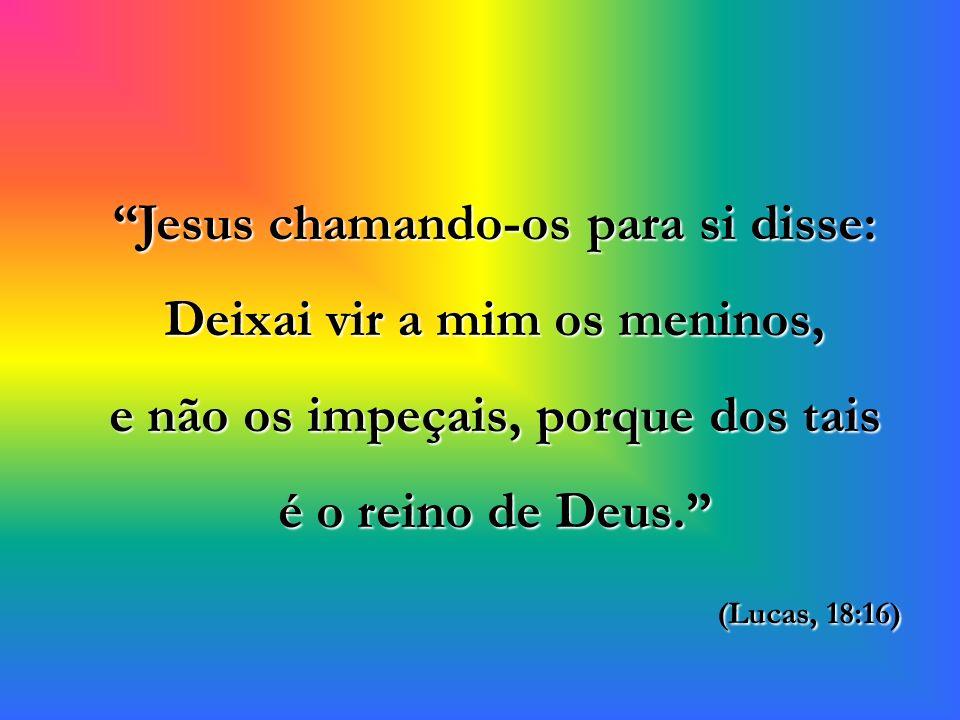 Jesus chamando-os para si disse: Deixai vir a mim os meninos, e não os impeçais, porque dos tais é o reino de Deus.