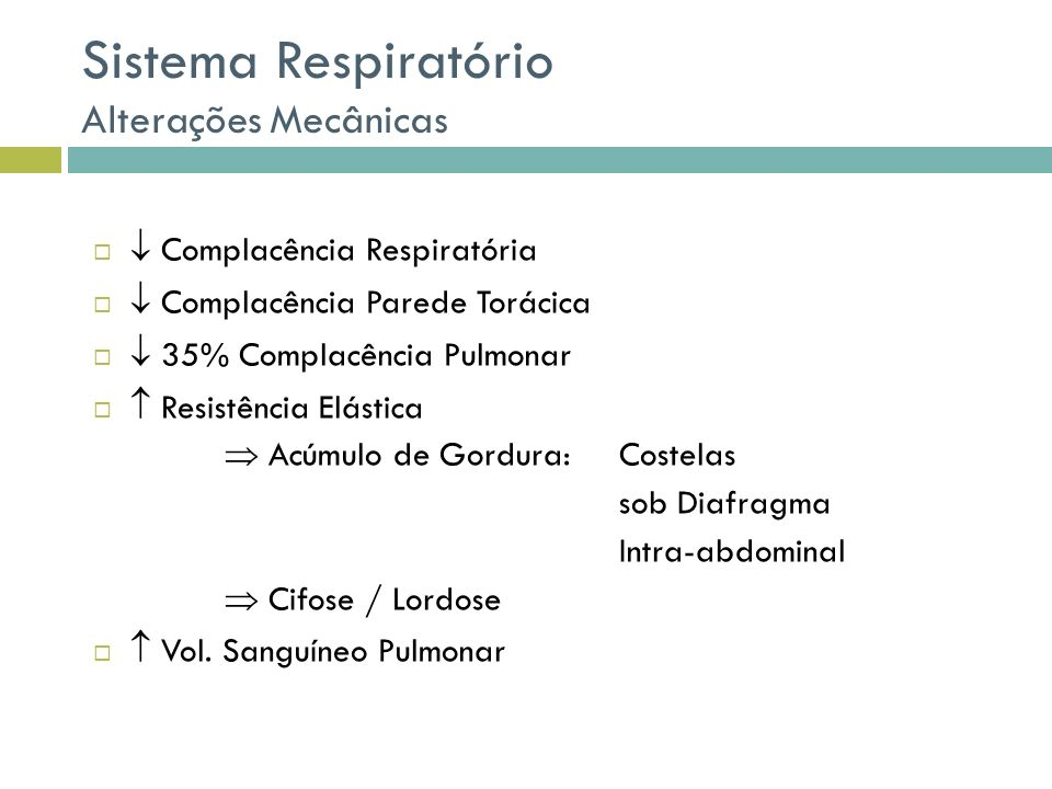Sistema Respiratório Alterações Mecânicas Complacência Respiratória Complacência Parede Torácica 35% Complacência Pulmonar Resistência Elástica Acúmulo de Gordura: Costelas sob Diafragma Intra-abdominal Cifose / Lordose Vol.