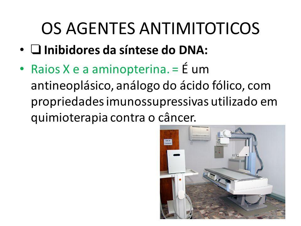 OS AGENTES ANTIMITOTICOS Inibidores da síntese do DNA: Raios X e a aminopterina. = É um antineoplásico, análogo do ácido fólico, com propriedades imun