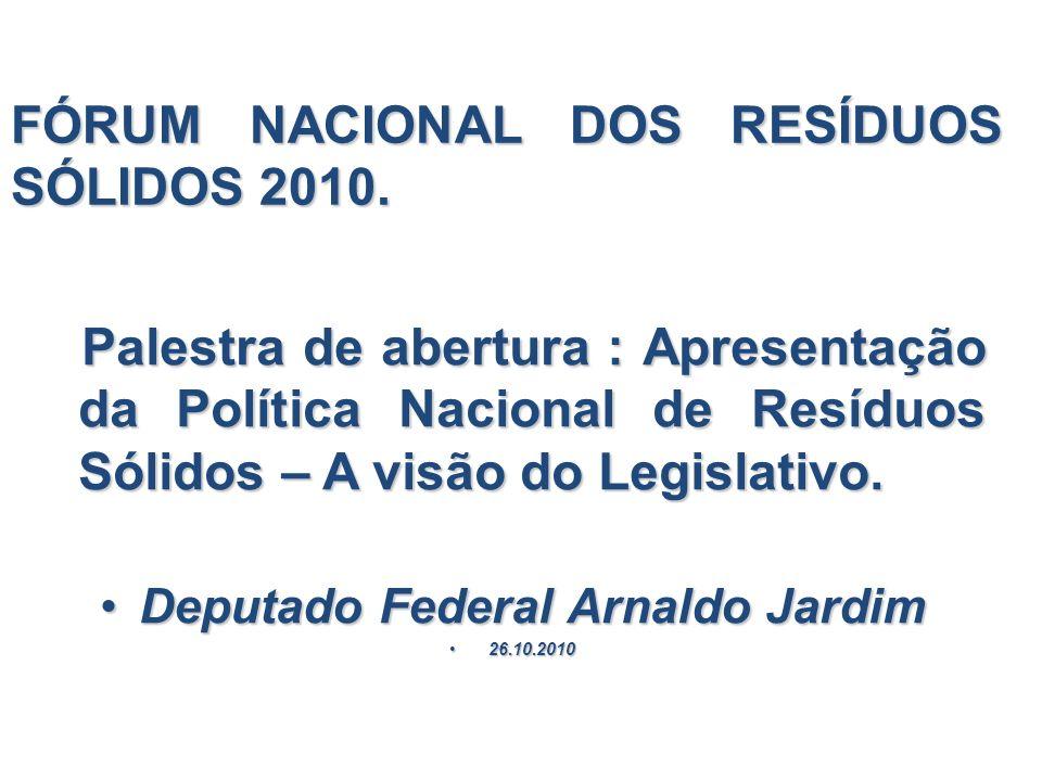 FÓRUM NACIONAL DOS RESÍDUOS SÓLIDOS 2010. Palestra de abertura : Apresentação da Política Nacional de Resíduos Sólidos – A visão do Legislativo. Pales