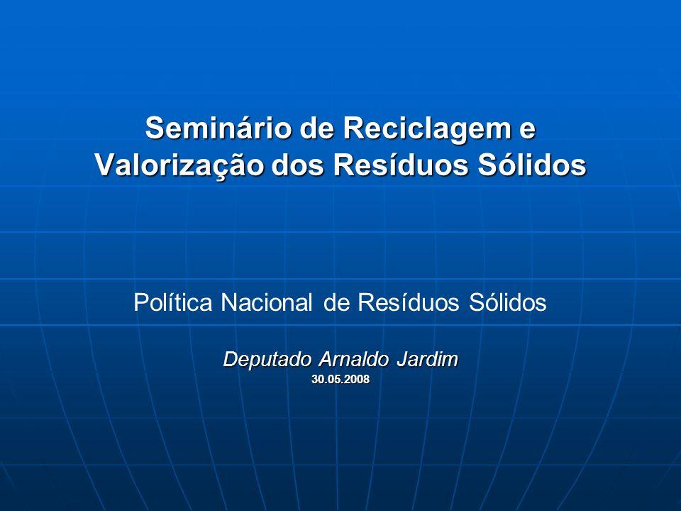Seminário de Reciclagem e Valorização dos Resíduos Sólidos Política Nacional de Resíduos Sólidos Deputado Arnaldo Jardim 30.05.2008
