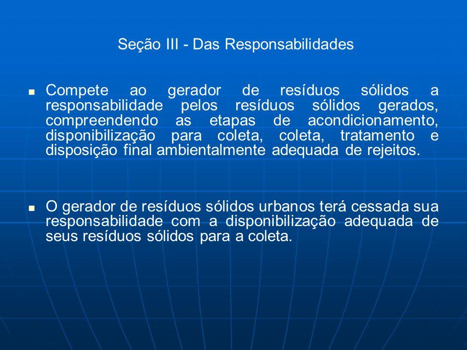 Seção III - Das Responsabilidades Compete ao gerador de resíduos sólidos a responsabilidade pelos resíduos sólidos gerados, compreendendo as etapas de