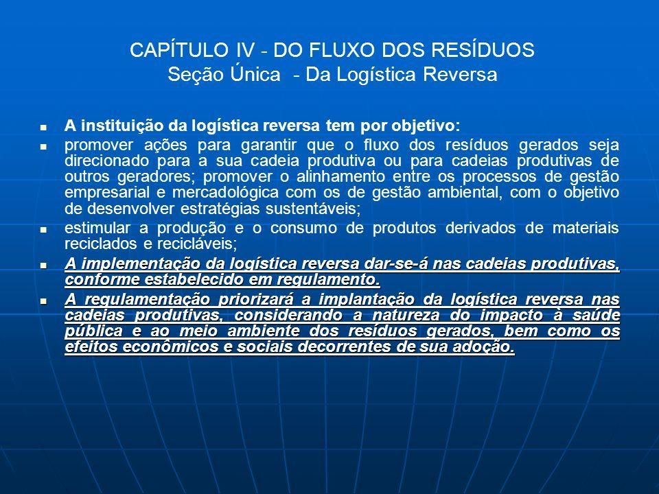CAPÍTULO IV - DO FLUXO DOS RESÍDUOS Seção Única - Da Logística Reversa A instituição da logística reversa tem por objetivo: promover ações para garant
