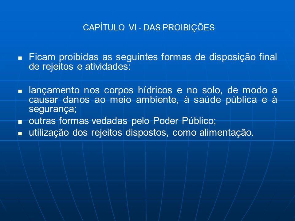 CAPÍTULO VI - DAS PROIBIÇÕES Ficam proibidas as seguintes formas de disposição final de rejeitos e atividades: lançamento nos corpos hídricos e no sol