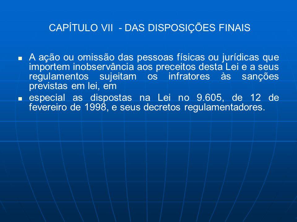 CAPÍTULO VII - DAS DISPOSIÇÕES FINAIS A ação ou omissão das pessoas físicas ou jurídicas que importem inobservância aos preceitos desta Lei e a seus r