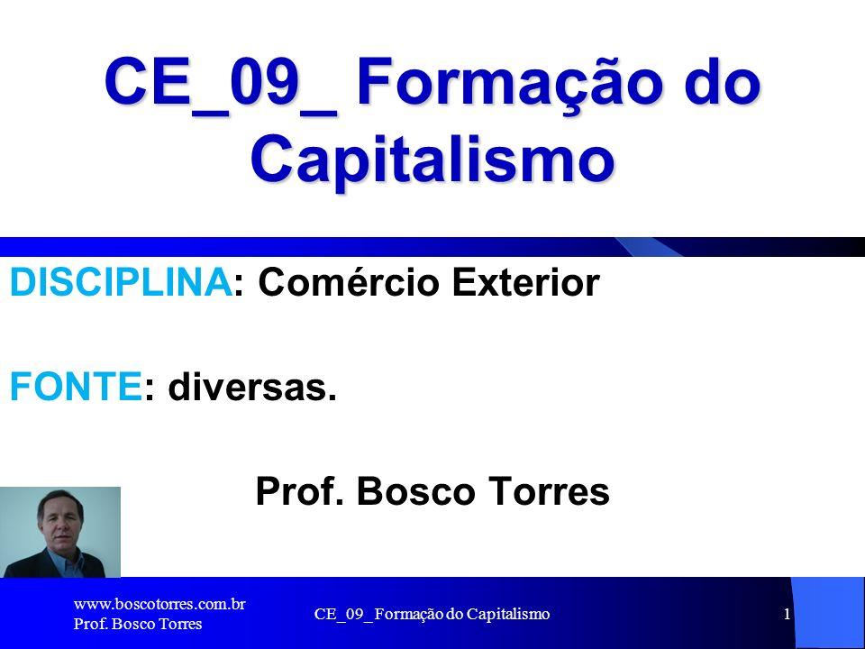 CE_09_ Formação do Capitalismo1 DISCIPLINA: Comércio Exterior FONTE: diversas. Prof. Bosco Torres www.boscotorres.com.br Prof. Bosco Torres
