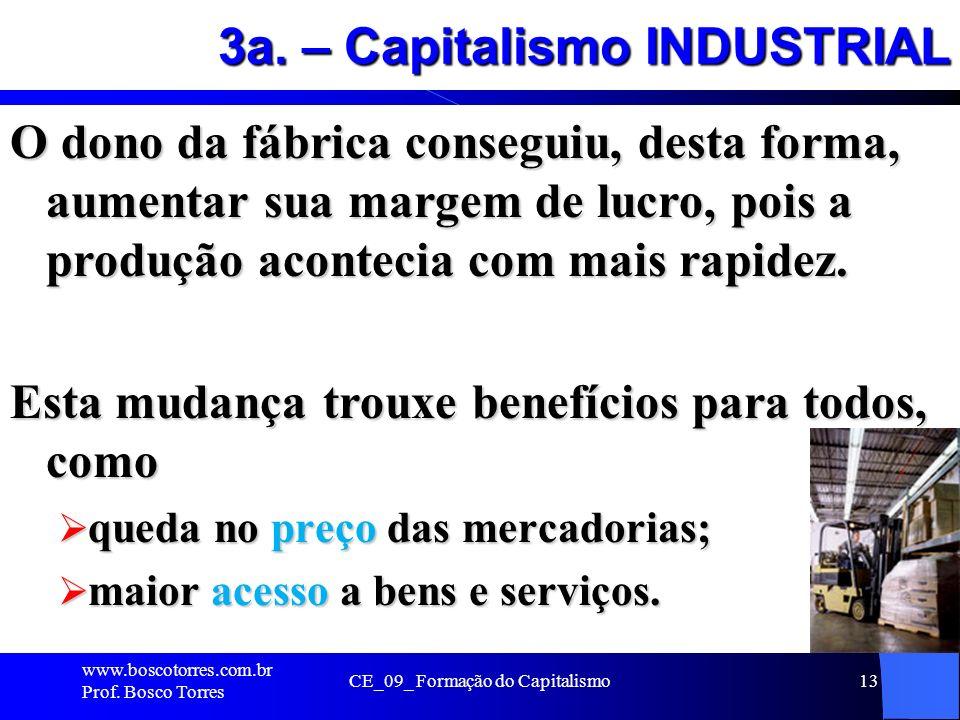 CE_09_ Formação do Capitalismo13 3a. – Capitalismo INDUSTRIAL O dono da fábrica conseguiu, desta forma, aumentar sua margem de lucro, pois a produção