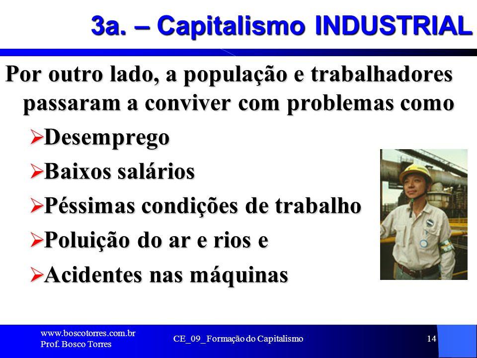 CE_09_ Formação do Capitalismo14 3a. – Capitalismo INDUSTRIAL Por outro lado, a população e trabalhadores passaram a conviver com problemas como Desem