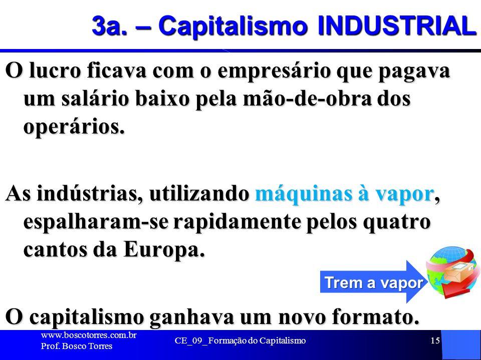 CE_09_ Formação do Capitalismo15 3a. – Capitalismo INDUSTRIAL O lucro ficava com o empresário que pagava um salário baixo pela mão-de-obra dos operári