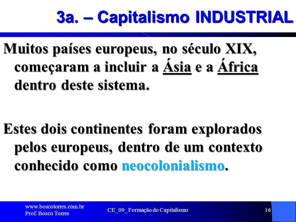 CE_09_ Formação do Capitalismo16 3a. – Capitalismo INDUSTRIAL Muitos países europeus, no século XIX, começaram a incluir a Ásia e a África dentro dest
