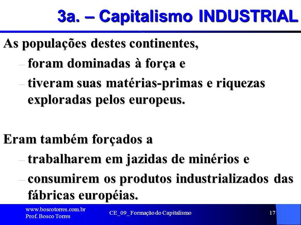 CE_09_ Formação do Capitalismo17 3a. – Capitalismo INDUSTRIAL As populações destes continentes, – foram dominadas à força e – tiveram suas matérias-pr