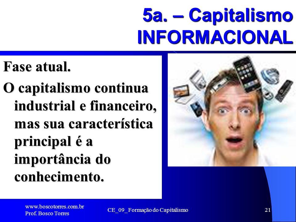 5a. – Capitalismo INFORMACIONAL Fase atual. O capitalismo continua industrial e financeiro, mas sua característica principal é a importância do conhec