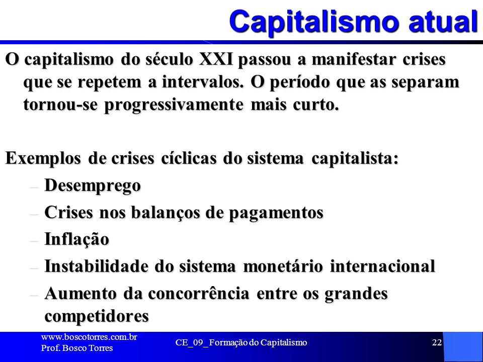 Capitalismo atual www.boscotorres.com.br Prof. Bosco Torres CE_09_ Formação do Capitalismo22 O capitalismo do século XXI passou a manifestar crises qu