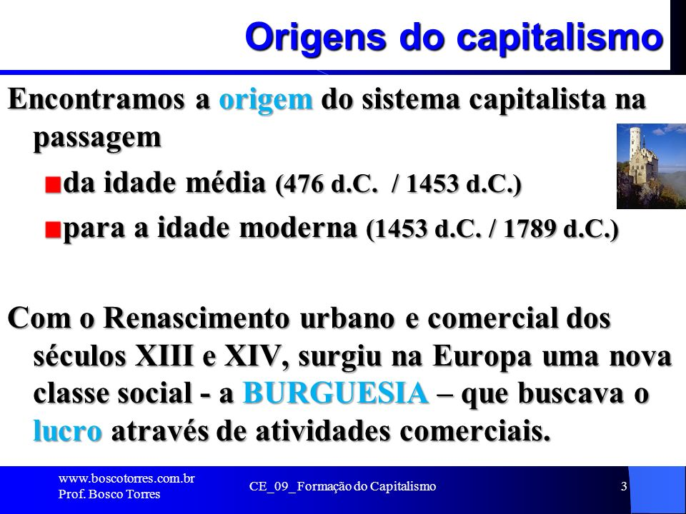 CE_09_ Formação do Capitalismo3 Origens do capitalismo Encontramos a origem do sistema capitalista na passagem da idade média (476 d.C. / 1453 d.C.) p