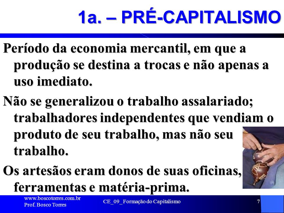 1a. – PRÉ-CAPITALISMO Período da economia mercantil, em que a produção se destina a trocas e não apenas a uso imediato. Não se generalizou o trabalho