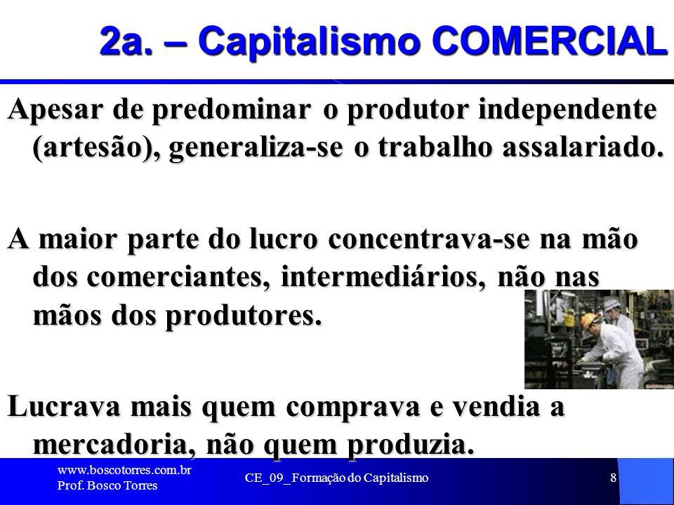 2a. – Capitalismo COMERCIAL Apesar de predominar o produtor independente (artesão), generaliza-se o trabalho assalariado. A maior parte do lucro conce