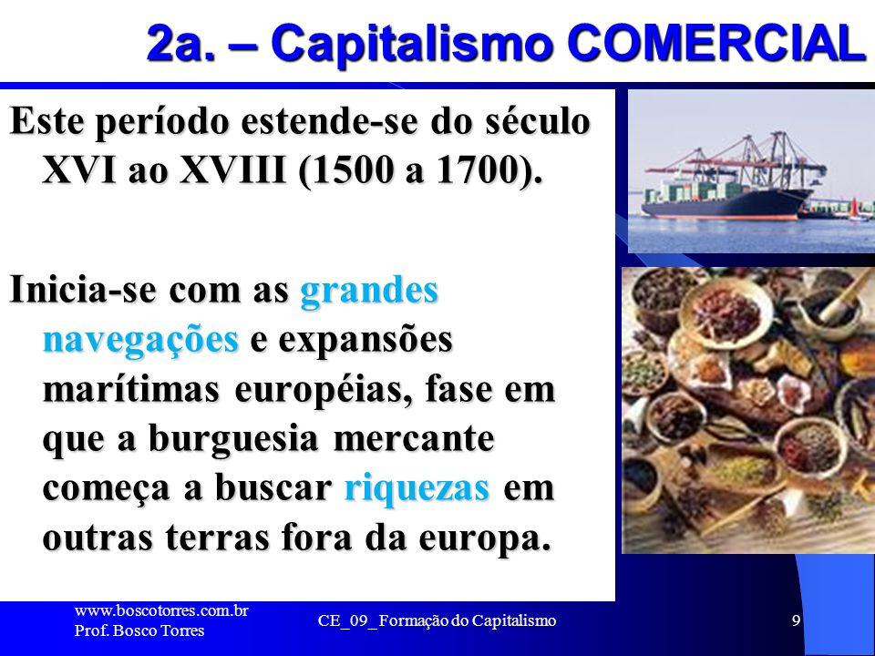 9 2a. – Capitalismo COMERCIAL Este período estende-se do século XVI ao XVIII (1500 a 1700). Inicia-se com as grandes navegações e expansões marítimas