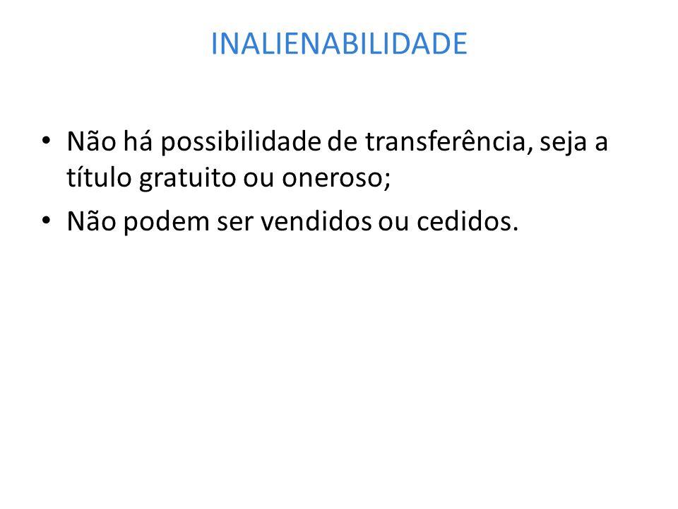 INALIENABILIDADE Não há possibilidade de transferência, seja a título gratuito ou oneroso; Não podem ser vendidos ou cedidos.