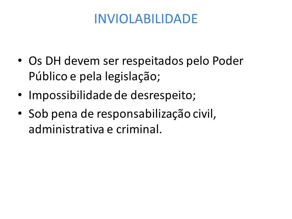 INVIOLABILIDADE Os DH devem ser respeitados pelo Poder Público e pela legislação; Impossibilidade de desrespeito; Sob pena de responsabilização civil,