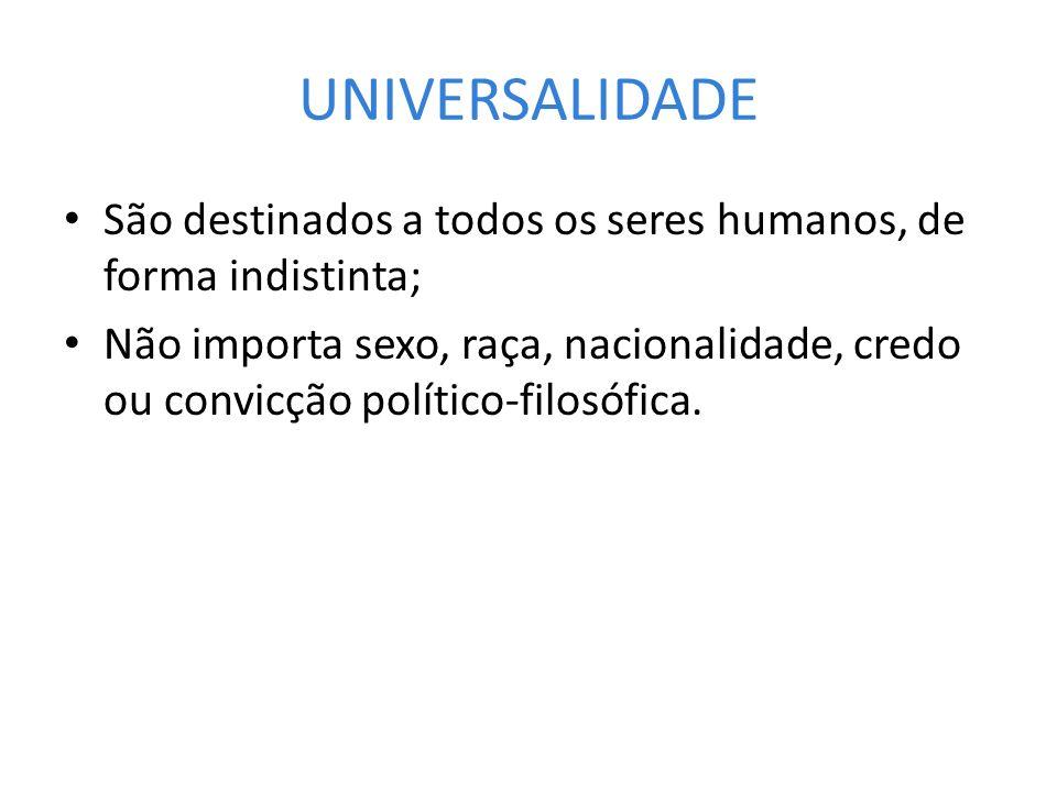 UNIVERSALIDADE São destinados a todos os seres humanos, de forma indistinta; Não importa sexo, raça, nacionalidade, credo ou convicção político-filosó