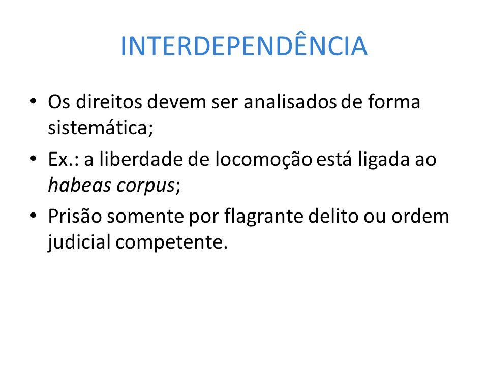 INTERDEPENDÊNCIA Os direitos devem ser analisados de forma sistemática; Ex.: a liberdade de locomoção está ligada ao habeas corpus; Prisão somente por