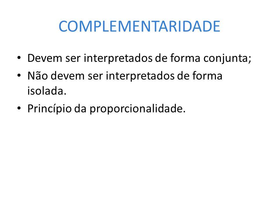COMPLEMENTARIDADE Devem ser interpretados de forma conjunta; Não devem ser interpretados de forma isolada. Princípio da proporcionalidade.