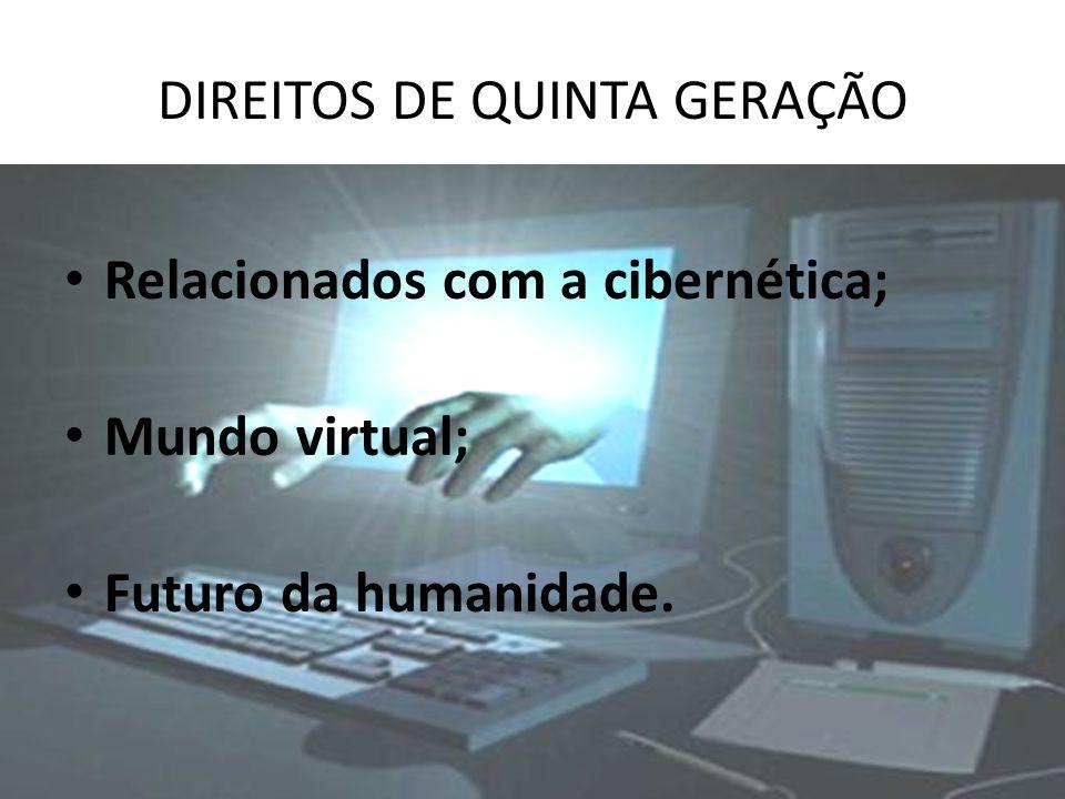 DIREITOS DE QUINTA GERAÇÃO Relacionados com a cibernética; Mundo virtual; Futuro da humanidade.