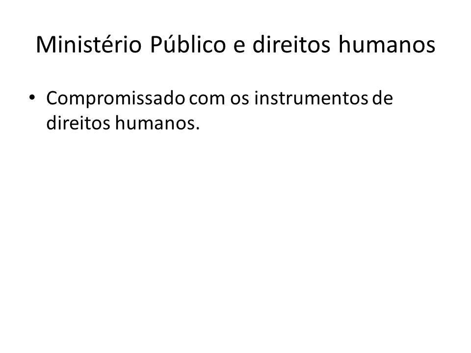 Ministério Público e direitos humanos Compromissado com os instrumentos de direitos humanos.