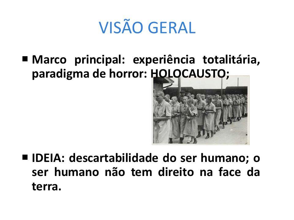 VISÃO GERAL Marco principal: experiência totalitária, paradigma de horror: HOLOCAUSTO; IDEIA: descartabilidade do ser humano; o ser humano não tem dir