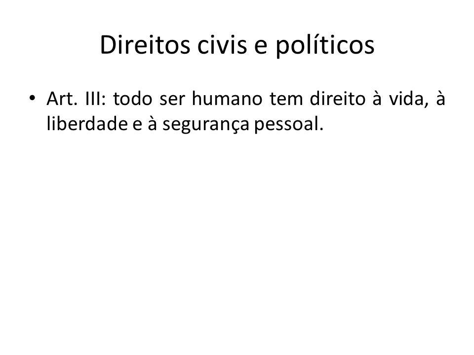 Direitos civis e políticos Art. III: todo ser humano tem direito à vida, à liberdade e à segurança pessoal.