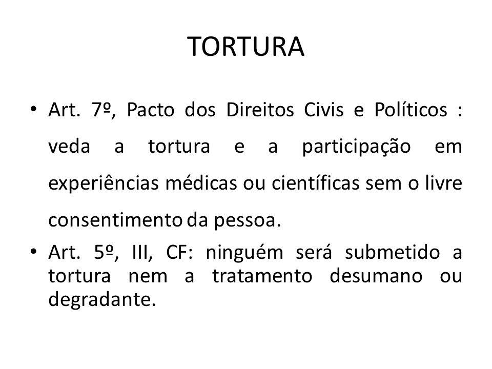 TORTURA Art. 7º, Pacto dos Direitos Civis e Políticos : veda a tortura e a participação em experiências médicas ou científicas sem o livre consentimen
