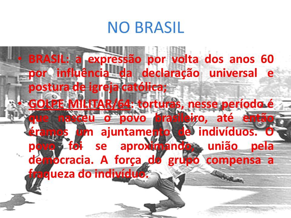 NO BRASIL BRASIL: a expressão por volta dos anos 60 por influência da declaração universal e postura de igreja católica; GOLPE MILITAR/64: torturas, n