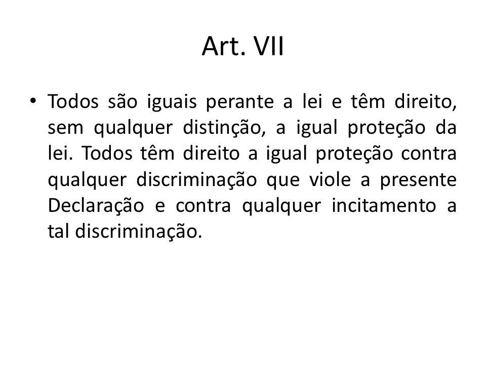 Art. VII Todos são iguais perante a lei e têm direito, sem qualquer distinção, a igual proteção da lei. Todos têm direito a igual proteção contra qual
