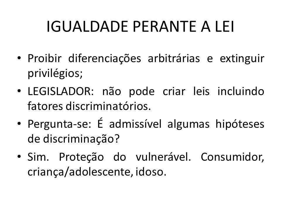 IGUALDADE PERANTE A LEI Proibir diferenciações arbitrárias e extinguir privilégios; LEGISLADOR: não pode criar leis incluindo fatores discriminatórios