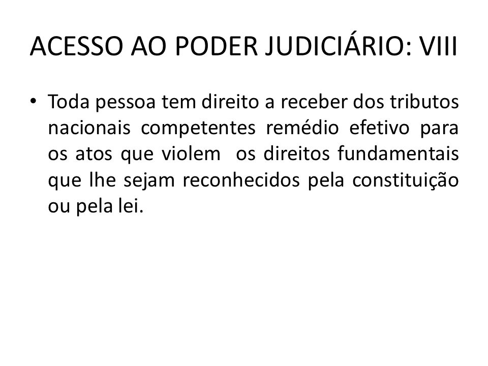 ACESSO AO PODER JUDICIÁRIO: VIII Toda pessoa tem direito a receber dos tributos nacionais competentes remédio efetivo para os atos que violem os direi