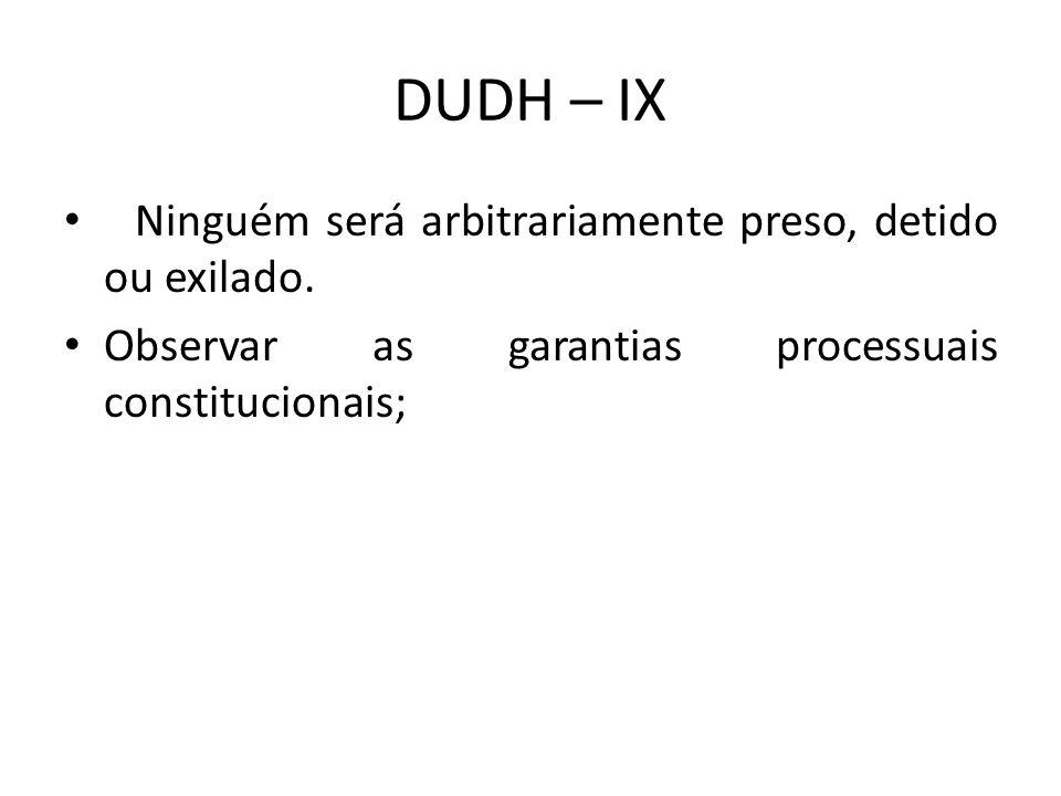 DUDH – IX Ninguém será arbitrariamente preso, detido ou exilado. Observar as garantias processuais constitucionais;
