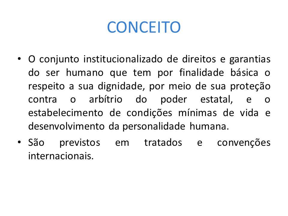 CONCEITO O conjunto institucionalizado de direitos e garantias do ser humano que tem por finalidade básica o respeito a sua dignidade, por meio de sua