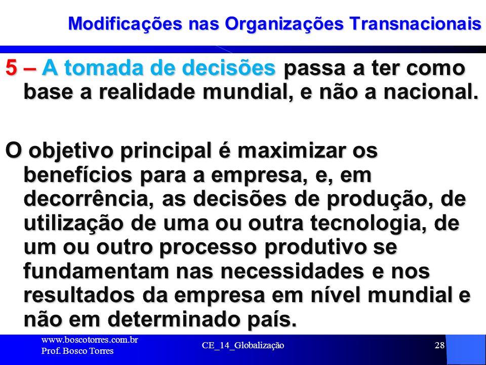 CE_14_Globalização28 Modificações nas Organizações Transnacionais 5 – A tomada de decisões passa a ter como base a realidade mundial, e não a nacional