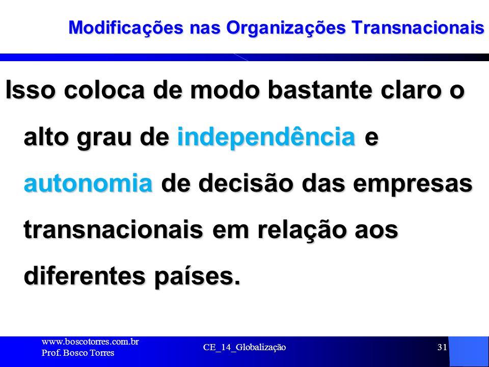 CE_14_Globalização31 Modificações nas Organizações Transnacionais Isso coloca de modo bastante claro o alto grau de independência e autonomia de decis