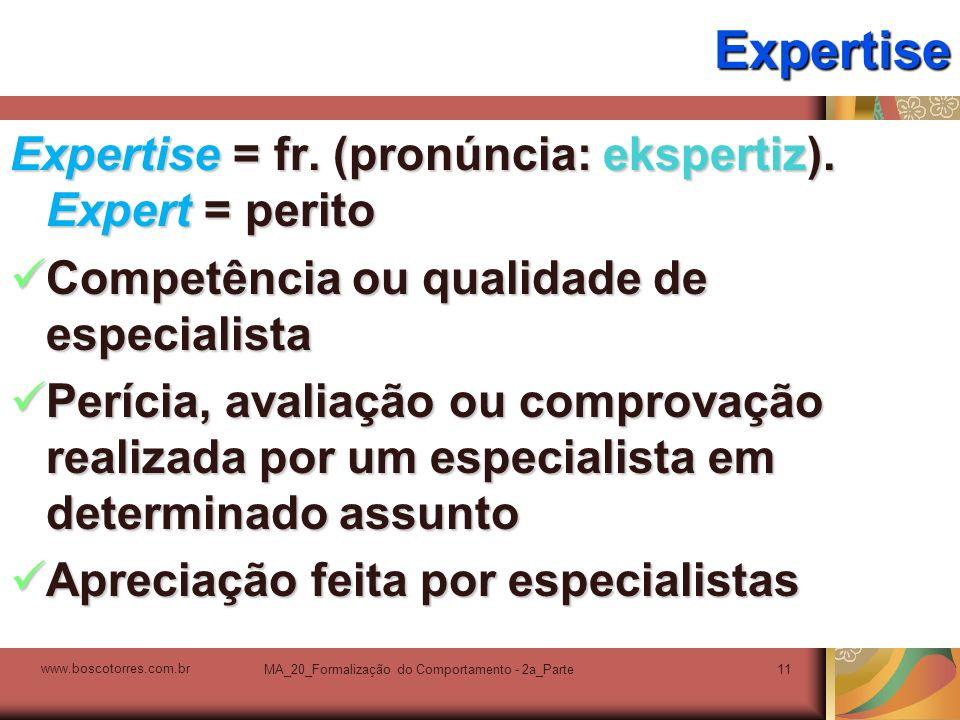 MA_20_Formalização do Comportamento - 2a_Parte11ExpertiseExpertise = fr. (pronúncia: ekspertiz). Expert = perito Competência ou qualidade de especiali