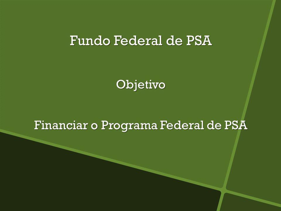 Fundo Federal de PSA Objetivo Financiar o Programa Federal de PSA