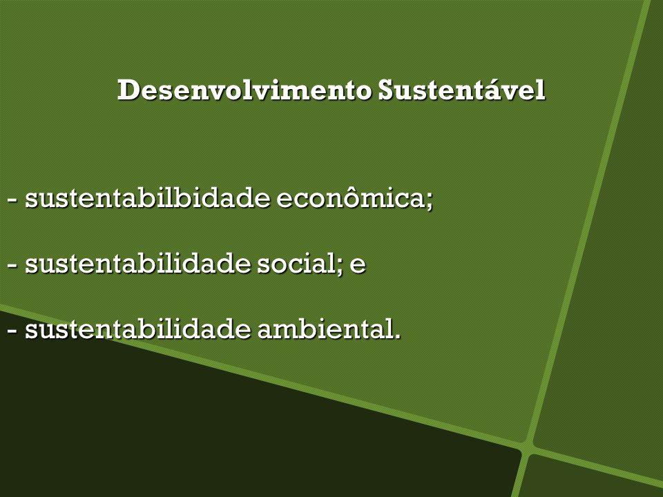 Desenvolvimento Sustentável - sustentabilbidade econômica; - sustentabilidade social; e - sustentabilidade ambiental.
