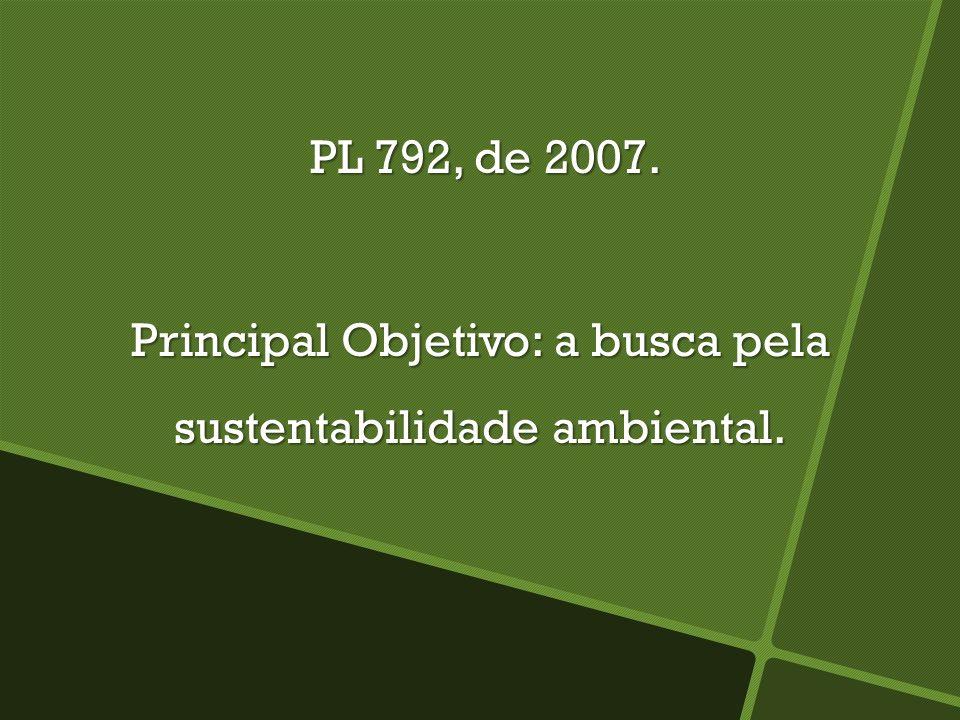 PL 792, de 2007. PL 792, de 2007. Principal Objetivo: a busca pela sustentabilidade ambiental.