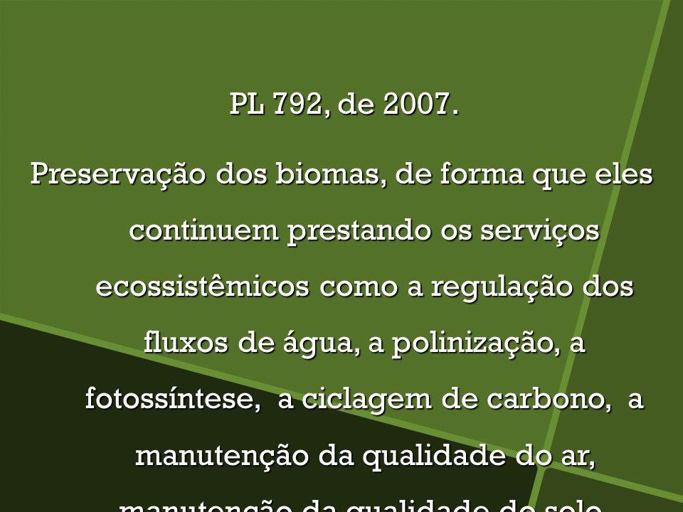PL 792, de 2007. PL 792, de 2007. Preservação dos biomas, de forma que eles continuem prestando os serviços ecossistêmicos como a regulação dos fluxos