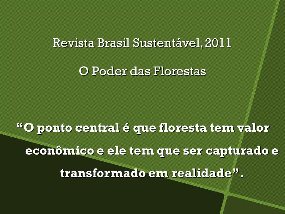 Revista Brasil Sustentável, 2011 O Poder das Florestas O ponto central é que floresta tem valor econômico e ele tem que ser capturado e transformado em realidade.