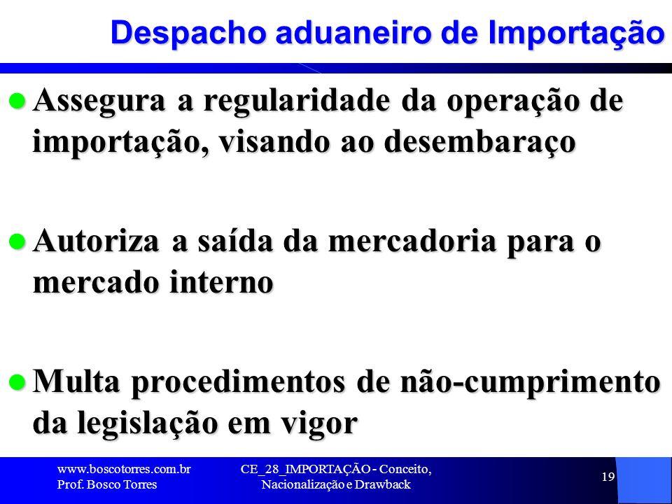 CE_28_IMPORTAÇÃO - Conceito, Nacionalização e Drawback 19 Despacho aduaneiro de Importação Assegura a regularidade da operação de importação, visando