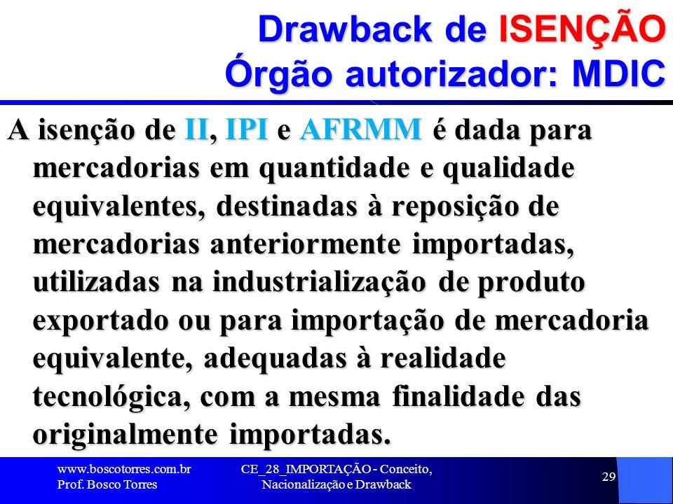CE_28_IMPORTAÇÃO - Conceito, Nacionalização e Drawback 29 Drawback de ISENÇÃO Órgão autorizador: MDIC A isenção de II, IPI e AFRMM é dada para mercado
