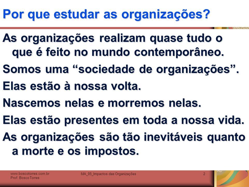 Por que estudar as organizações? As organizações realizam quase tudo o que é feito no mundo contemporâneo. Somos uma sociedade de organizações. Elas e
